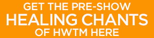 Click here to get the pre-show HEALING CHANTS of HWTM