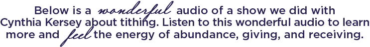 Below is a wonderful audio of a show we did with Cynthia Kersey about tithing. Listen to this wonderful audio to learn more and feel the energy of abundance, giving and receiving.