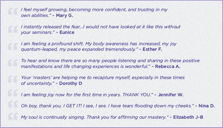 "alt=""""I feel myself growing, becoming more confident, and trusting in my own abilities."" ~ Mary G., ""I instantly released the fear... I would not have looked at it like this without your seminars."" ~ Eunice, ""I am feeling a profound shift. My body awareness has increased, my joy quantum-leaped, my peace expanded tremendously."" ~ Esther F., ""To hear and know there are so many people listening and sharing in these positive manifestations and life changing experiences is wonderful."" ~ Rebecca A., ""Your 'masters' are helping me to recapture myself, especially in these times of uncertainty."" ~ Dorothy D., ""I am feeling joy now for the first time in years. THANK YOU."" ~ Jennifer W., ""Oh boy, thank you. I GET IT! I see, I see. I have tears flooding down my cheeks."" ~ Nina D., ""My soul is continually singing. Thank you for affirming our mastery."" ~ Elizabeth J-B"""