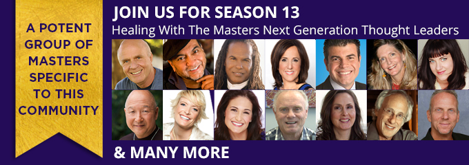 Join Us For Season13 Healing With The Masters Next Generation Thought Leaders A Potent Group of Masters Specific to this Community & Many More