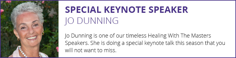 Special Keynote Speaker Jo Dunning - Jo Dunning is one of our timeless Healing With The Masters Speakers. She is doing a special keynote talk this season that you will not want to miss.