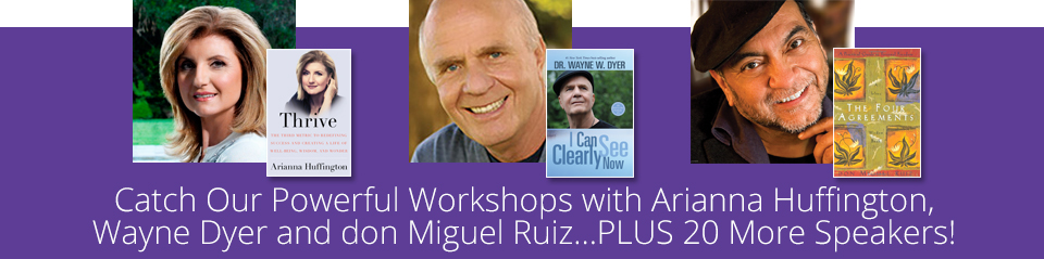 Catch Our Powerful Workshops with Arianna Huffington, Wayne Dyer and don Miguel Ruiz...PLUS 20 More Speakers!