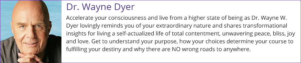 Wayne Dyer - Accelerate your consciousness and live from a higher state of being as Dr. Wayne W. Dyer lovingly reminds you of your extraordinary nature and shares transformational insights for living a self-actualized life of total contentment, unwavering peace, bliss, joy and love. Get to understand your purpose, how your choices determine your course to fulfilling your destiny and why there are NO wrong roads to anywhere.