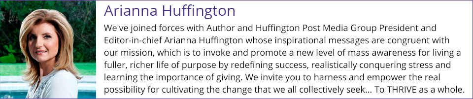 Arianna Huffington - We've joined forces with Author and Huffington Post Media Group President and Editor-in-chief Arianna Huffington whose inspirational messages are congruent with our mission, which is to invoke and promote a new level of mass awareness for living a fuller, richer life of purpose by redefining success, realistically conquering stress and learning the importance of giving. We invite you to harness and empower the real possibility for cultivating the change that we all collectively seek... To THRIVE as a whole.