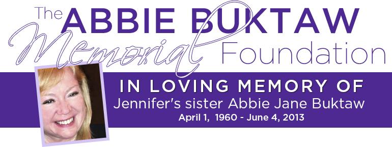 The Abbie Buktaw Memorial Foundation In Loving Memory of Jennifer's sister Abbie Jane Buktaw April 1 1960 - June 4, 2013