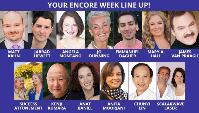 Your Encore Week Line Up! Matt Kahn, Jarrad Hewett, Angela Montano, Jo Dunning, Emmanuel Daghur, Mary A. Hall, James Van Praagh, Success Attunement, Kenji Kumara, Anat Baniel, Anita Moorjani, Chunyi Lin and Scalarwave Laser