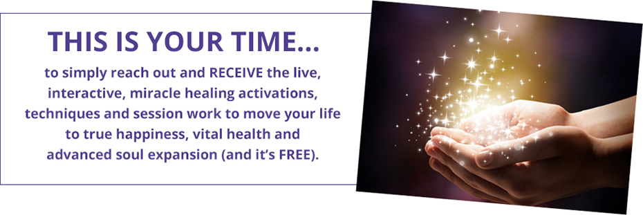 This is your time to simply reach out and RECEIVE the live, interactive, miracle healing activations, techniques and session work to move your life to true happiness, vital health and advanced soul expansion (and it's FREE).